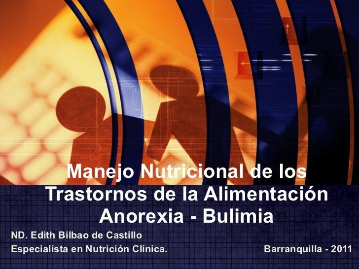Manejo Nutricional de los Trastornos de la Alimentación Anorexia - Bulimia ND. Edith Bilbao de Castillo Especialista en Nu...