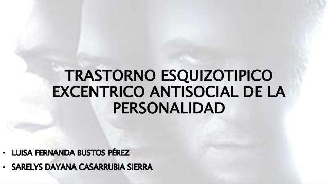 TRASTORNO ESQUIZOTIPICO EXCENTRICO ANTISOCIAL DE LA PERSONALIDAD • LUISA FERNANDA BUSTOS PÉREZ • SARELYS DAYANA CASARRUBIA...