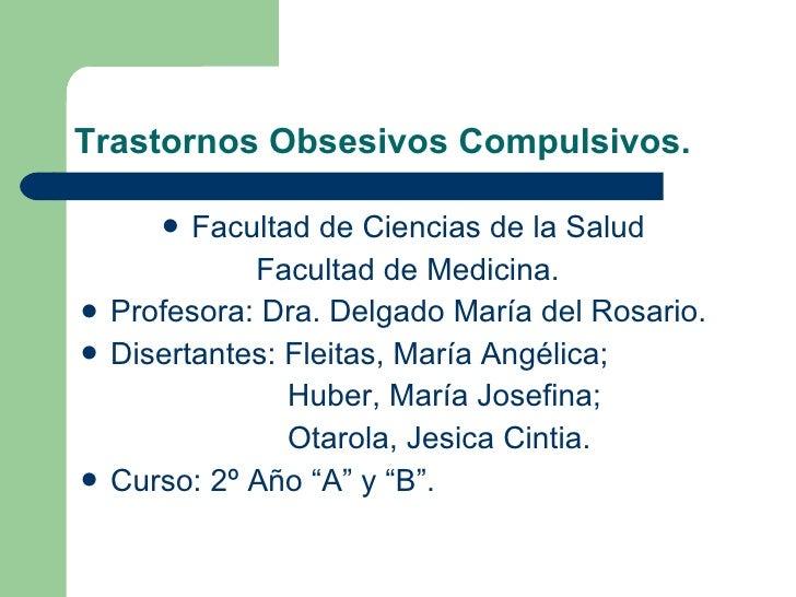 Trastornos Obsesivos Compulsivos. <ul><li>Facultad de Ciencias de la Salud  </li></ul><ul><li>Facultad de Medicina. </li><...