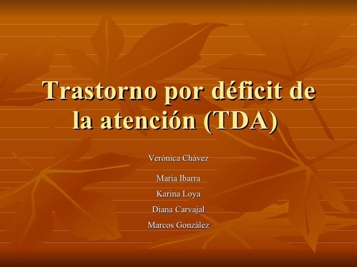 Trastorno por déficit de la atención (TDA)  Verónica Chávez Maria Ibarra Karina Loya Diana Carvajal Marcos González