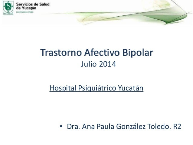 Trastorno Afectivo Bipolar Julio 2014 Hospital Psiquiátrico Yucatán • Dra. Ana Paula González Toledo. R2