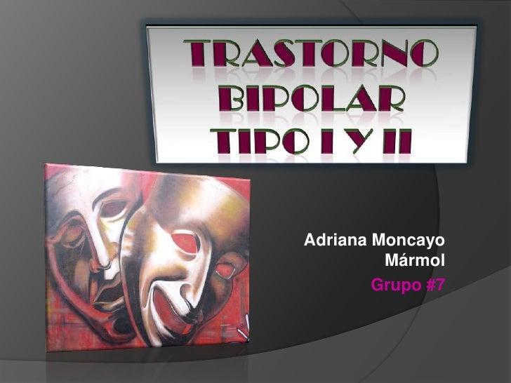 Trastorno bipolar<br />Tipo i y ii<br />Adriana Moncayo Mármol<br />Grupo #7<br />