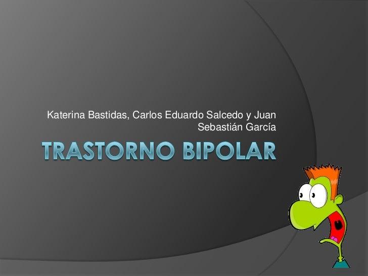 Trastorno bipolar<br />Katerina Bastidas, Carlos Eduardo Salcedo y Juan Sebastián García<br />
