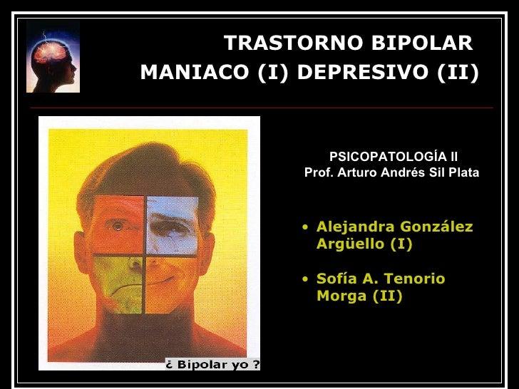 <ul><li>TRASTORNO BIPOLAR  </li></ul><ul><li>MANIACO (I) DEPRESIVO (II) </li></ul>E l trastorno maníaco-depresivo, conocid...