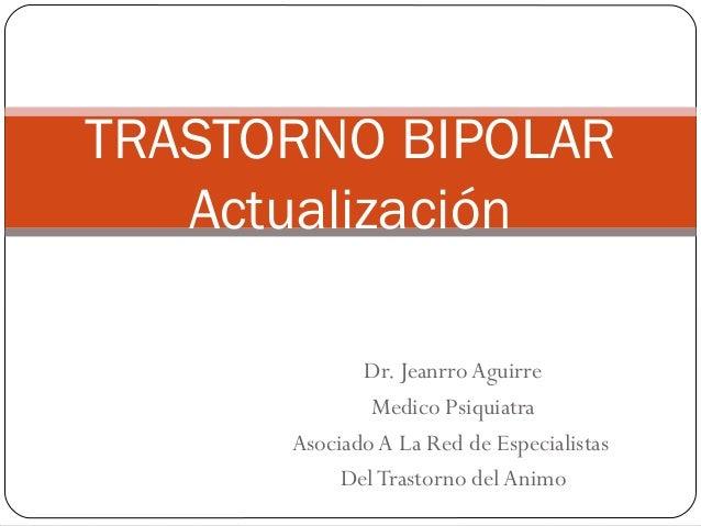TRASTORNO BIPOLAR   Actualización             Dr. Jeanrro Aguirre              Medico Psiquiatra      Asociado A La Red de...