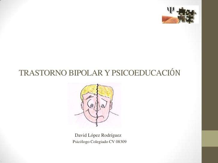 TRASTORNO BIPOLAR Y PSICOEDUCACIÓN<br />              David López Rodríguez<br />              Psicólogo Colegiado CV...