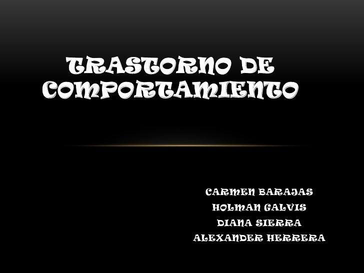 TRASTORNO DECOMPORTAMIENTO         CARMEN BARAJAS          HOLMAN GALVIS           DIANA SIERRA        ALEXANDER HERRERA