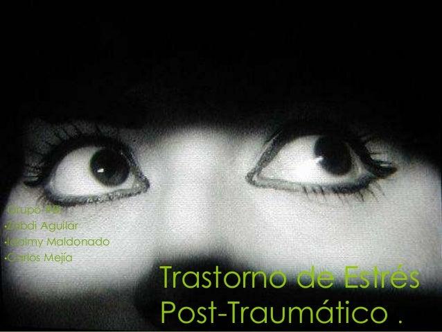 Trastorno de Estrés Post-Traumático . Grupo #8: •Zabdi Aguilar •Idalmy Maldonado •Carlos Mejía