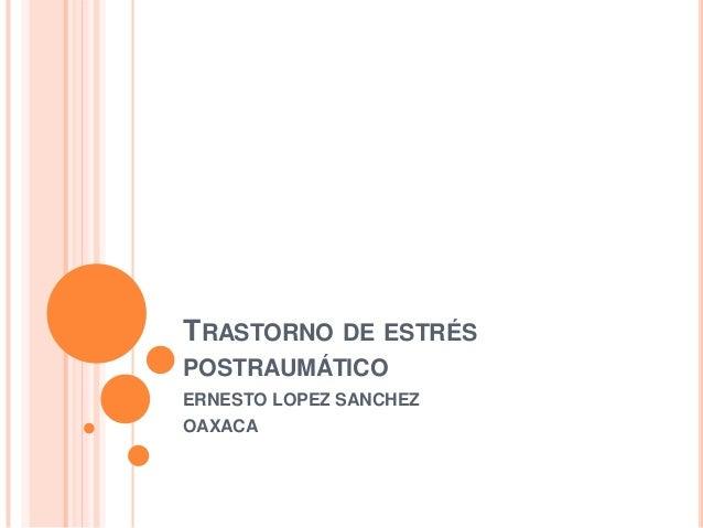 TRASTORNO DE ESTRÉSPOSTRAUMÁTICOERNESTO LOPEZ SANCHEZOAXACA