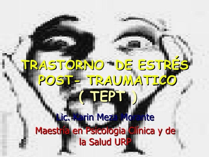 TRASTORNO  DE ESTRÉS  POST- TRAUMATICO ( TEPT ) Lic. Karin Meza Morante Maestría en Psicologia Clínica y de la Salud URP