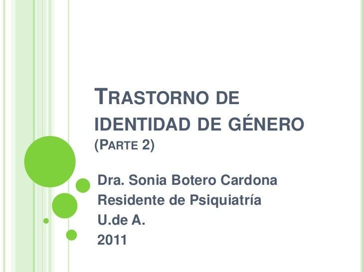 TRASTORNO DEIDENTIDAD DE GÉNERO(PARTE 2)Dra. Sonia Botero CardonaResidente de PsiquiatríaU.de A.2011