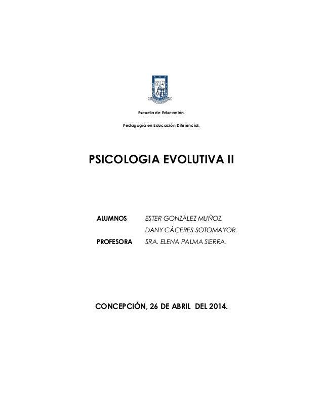 Escuela de Educación. Pedagogía en Educación Diferencial. PSICOLOGIA EVOLUTIVA II CONCEPCIÓN, 26 DE ABRIL DEL 2014. ALUMNO...