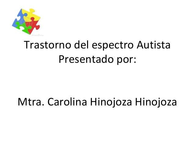 Trastorno del espectro Autista Presentado por: Mtra. Carolina Hinojoza Hinojoza •