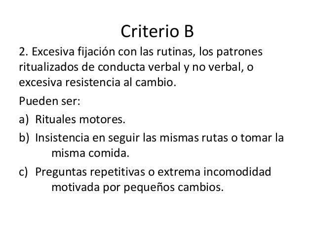 Criterio B 2. Excesiva fijación con las rutinas, los patrones ritualizados de conducta verbal y no verbal, o excesiva resi...