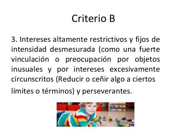 Criterio B 3. Intereses altamente restrictivos y fijos de intensidad desmesurada (como una fuerte vinculación o preocupaci...