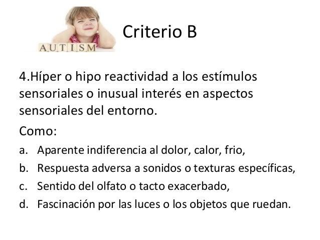 Criterio B 4.Híper o hipo reactividad a los estímulos sensoriales o inusual interés en aspectos sensoriales del entorno. C...