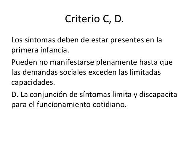 Criterio C, D. Los síntomas deben de estar presentes en la primera infancia. Pueden no manifestarse plenamente hasta que l...