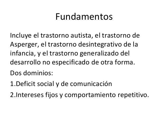 Fundamentos Incluye el trastorno autista, el trastorno de Asperger, el trastorno desintegrativo de la infancia, y el trast...