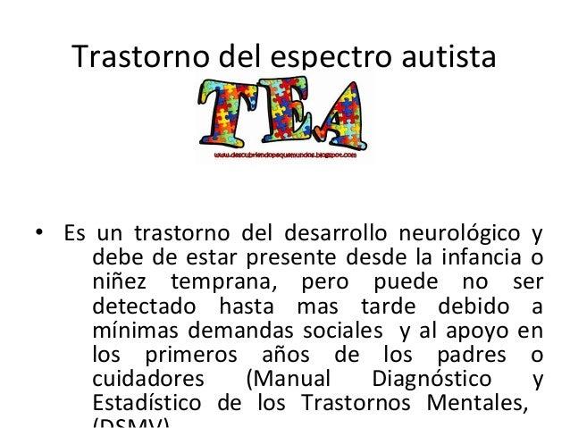 Trastorno del espectro autista • Es un trastorno del desarrollo neurológico y debe de estar presente desde la infancia o n...