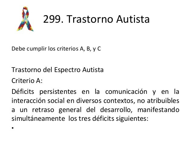 299. Trastorno Autista Debe cumplir los criterios A, B, y C Trastorno del Espectro Autista Criterio A: Déficits persistent...