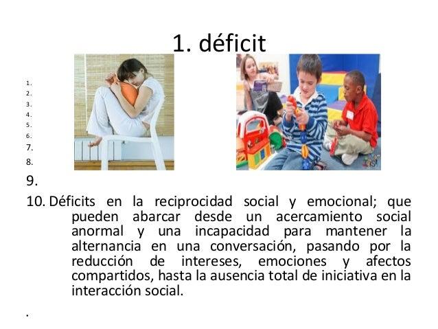 1. déficit 1. 2. 3. 4. 5. 6. 7. 8. 9. 10. Déficits en la reciprocidad social y emocional; que pueden abarcar desde un acer...