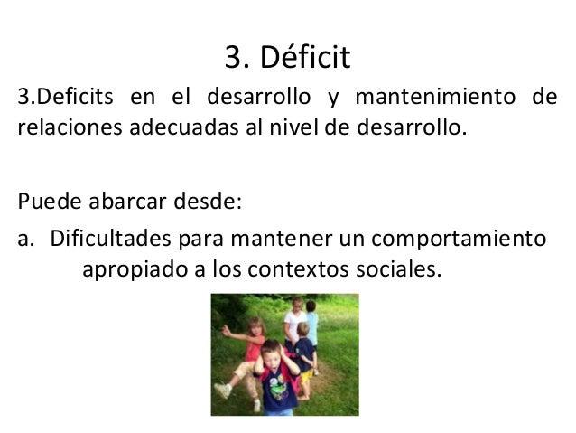 3. Déficit 3.Deficits en el desarrollo y mantenimiento de relaciones adecuadas al nivel de desarrollo. Puede abarcar desde...