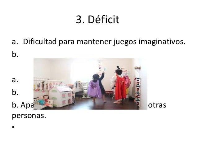 3. Déficit a. Dificultad para mantener juegos imaginativos. b. a. b. b. Aparente ausencia de interés en las otras personas...