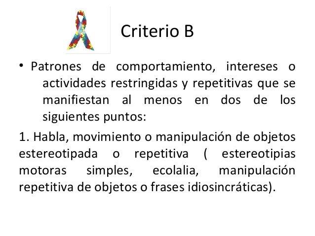 Criterio B • Patrones de comportamiento, intereses o actividades restringidas y repetitivas que se manifiestan al menos en...