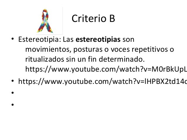 Criterio B • Estereotipia: Las estereotipias son movimientos, posturas o voces repetitivos o ritualizados sin un fin deter...