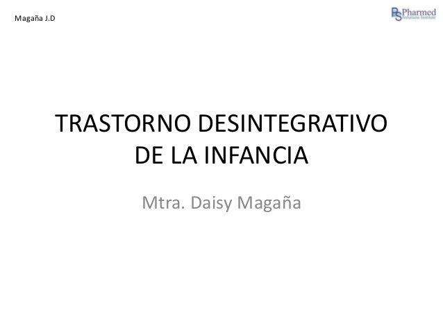 Magaña J.D  TRASTORNO DESINTEGRATIVO DE LA INFANCIA Mtra. Daisy Magaña