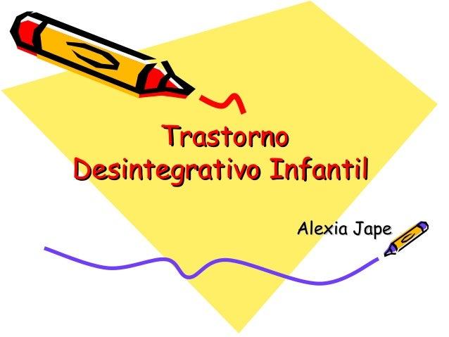 TrastornoTrastorno Desintegrativo InfantilDesintegrativo Infantil Alexia JapeAlexia Jape