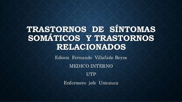 TRASTORNOS DE SÍNTOMAS SOMÁTICOS Y TRASTORNOS RELACIONADOS Edison Fernando Villafañe Reyes MEDICO INTERNO UTP Enfermero je...