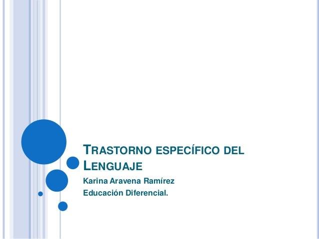TRASTORNO ESPECÍFICO DEL LENGUAJE Karina Aravena Ramírez Educación Diferencial.