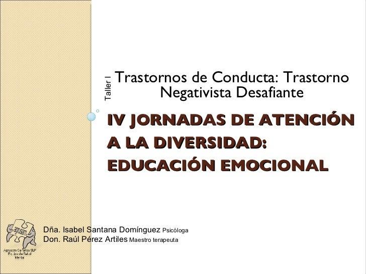 IV JORNADAS DE ATENCIÓN A LA DIVERSIDAD: EDUCACIÓN EMOCIONAL <ul><li>Trastornos de Conducta: Trastorno Negativista Desafia...