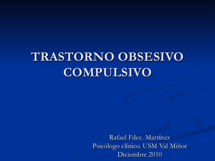 TRASTORNO OBSESIVO COMPULSIVO Rafael Fdez. Martínez Psicólogo clínico. USM Val Miñor Diciembre 2010