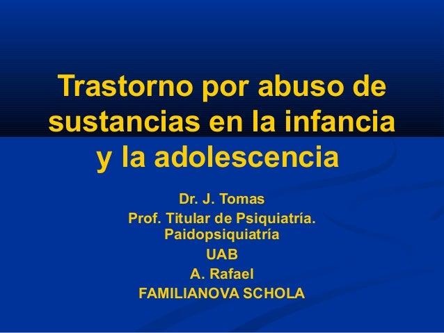 Trastorno por abuso de sustancias en la infancia y la adolescencia Dr. J. Tomas Prof. Titular de Psiquiatría. Paidopsiquia...