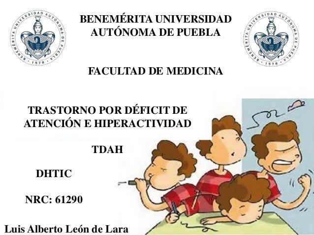 BENEMÉRITA UNIVERSIDAD AUTÓNOMA DE PUEBLA FACULTAD DE MEDICINA Luis Alberto León de Lara TRASTORNO POR DÉFICIT DE ATENCIÓN...