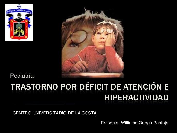 Pediatría<br />Trastorno por déficit de atención e hiperactividad<br />CENTRO UNIVERSITARIO DE LA COSTA<br />Presenta: Wil...