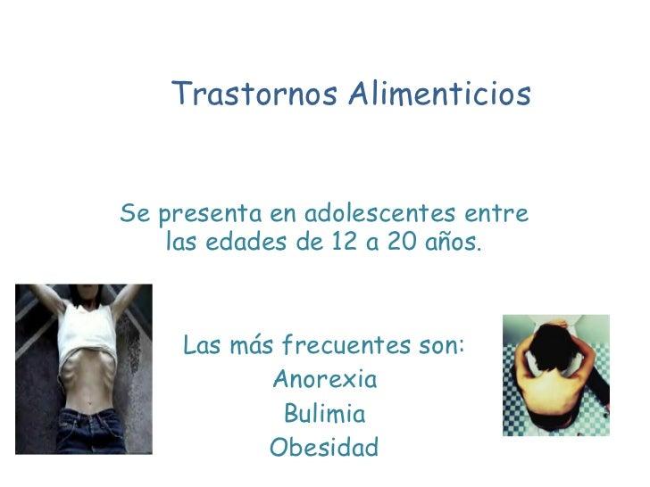 Trastornos   Alimenticios   Se presenta en adolescentes entre las edades de 12 a 20 años. Las más frecuentes son: Anorexia...