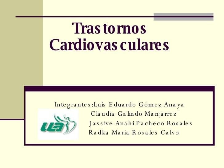 Trastornos Cardiovasculares Integrantes: Luis Eduardo Gómez Anaya Claudia Galindo Manjarrez  Jassive Anahi Pacheco Rosales...