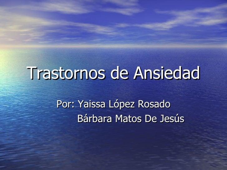 Trastornos de Ansiedad Por: Yaissa López Rosado Bárbara Matos De Jesús