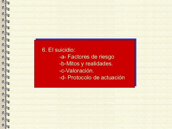 6. El suicidio: -a- Factores de riesgo -b-Mitos y realidades. -c-Valoración. -d- Protocolo de actuación .