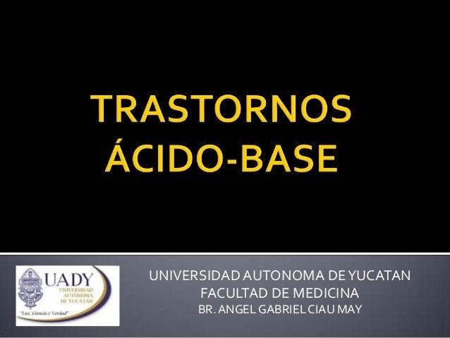 UNIVERSIDAD AUTONOMA DE YUCATAN FACULTAD DE MEDICINA BR. ANGEL GABRIEL CIAU MAY