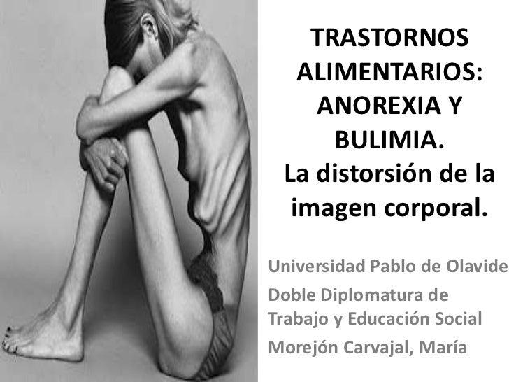 TRASTORNOS   ALIMENTARIOS:    ANOREXIA Y      BULIMIA. La distorsión de la  imagen corporal.Universidad Pablo de OlavideDo...