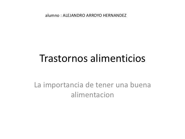alumno : ALEJANDRO ARROYO HERNANDEZ Trastornos alimenticiosLa importancia de tener una buena          alimentacion