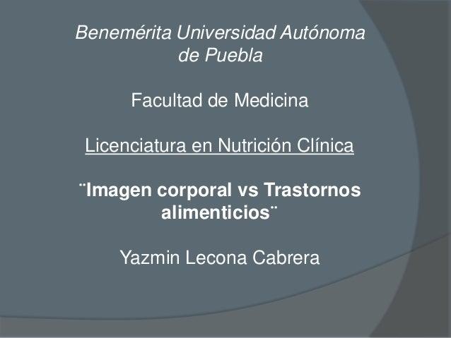 Benemérita Universidad Autónoma de Puebla Facultad de Medicina Licenciatura en Nutrición Clínica  ¨Imagen corporal vs Tras...