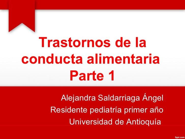 Trastornos de la conducta alimentaria  Parte 1 Alejandra Saldarriaga Ángel Residente pediatría primer año Universidad de A...
