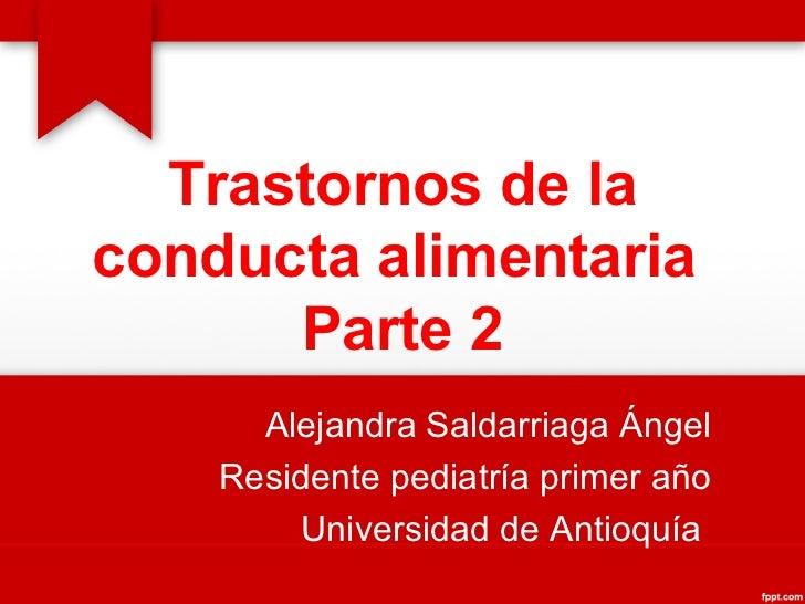 Trastornos de la conducta alimentaria  Parte 2 Alejandra Saldarriaga Ángel Residente pediatría primer año Universidad de A...