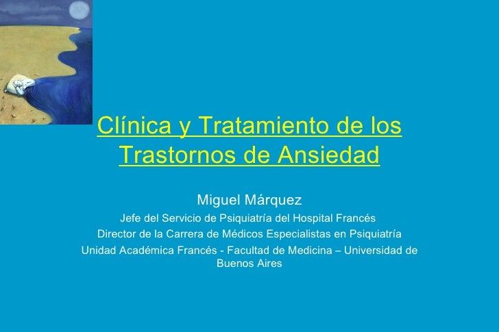 Clínica y Tratamiento de los Trastornos de Ansiedad Miguel Márquez Jefe del Servicio de Psiquiatría del Hospital Francés  ...