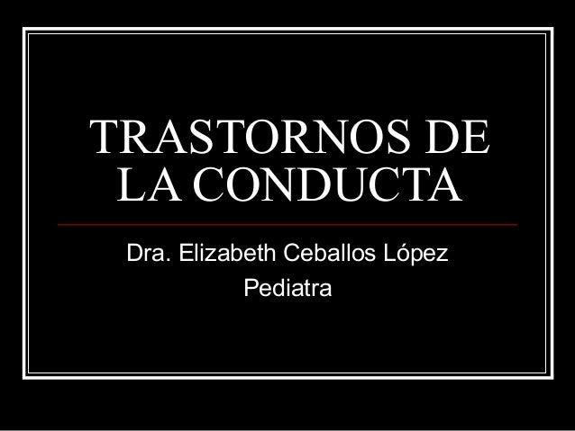 TRASTORNOS DE LA CONDUCTA Dra. Elizabeth Ceballos López Pediatra